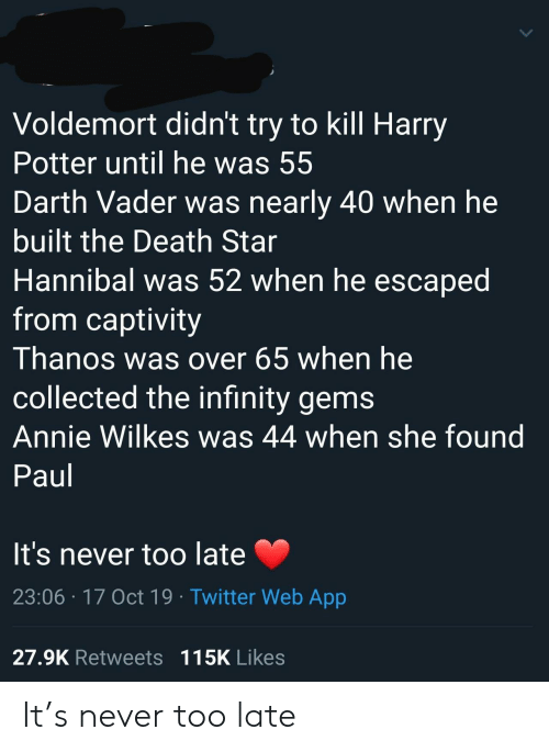 darth: Voldemort didn't try to kill Harry  Potter until he was 55  Darth Vader was nearly 40 when he  built the Death Star  Hannibal was 52 when he escaped  from captivity  Thanos was over 65 when he  collected the infinity gems  Annie Wilkes was 44 when she found  Paul  It's never too late  23:06 17 Oct 19 Twitter Web App  27.9K Retweets 115K Likes It's never too late