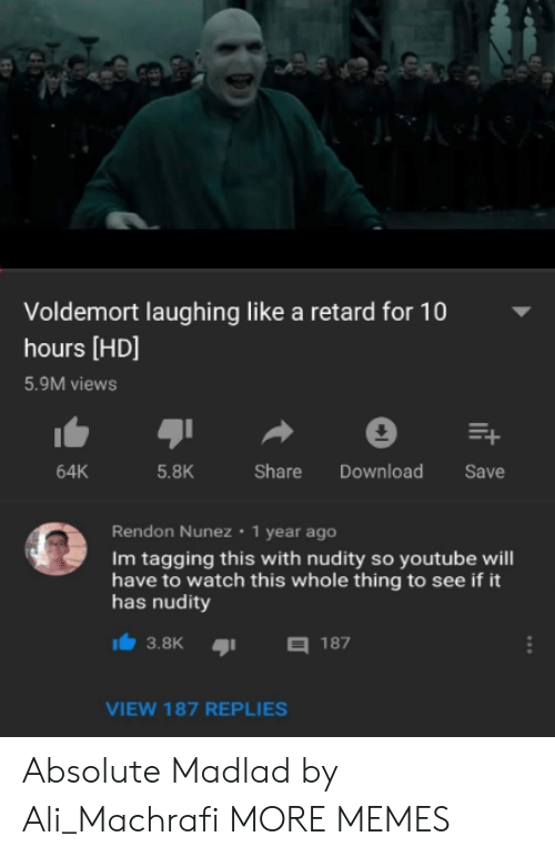 Ali, Dank, and Memes: Voldemort laughing like a retard for 10  hours [HD]  5.9M views  64K  5.8K  Share Download Save  Rendon Nunez 1 year ago  Im tagging this with nudity so youtube will  have to watch this whole thing to see if it  has nudity  3.8K187  VIEW 187 REPLIES Absolute Madlad by Ali_Machrafi MORE MEMES