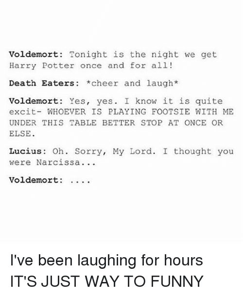 Excition: Voldemort: Tonight is the night we get  Harry Potter once and for all!  Death Eaters *cheer and laugh*  Voldemort: Yes, yes. I know it is quite  excit-WHOEVER IS PLAYING FOOTSIE WITH ME  UNDER THIS TABLE BETTER STOP AT ONCE OR  ELSE  Lucius: Oh. Sorry, My Lord. I thought you  were Narcissa  Voldemort: . . . . I've been laughing for hours IT'S JUST WAY TO FUNNY