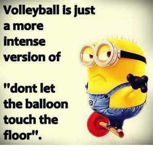 """Volleyball, Touch, and Balloon: Volleyball is just  a more  intense  version of  """"dont let  the balloon  touch the  floor"""""""