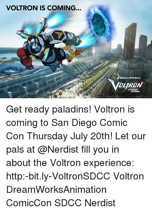Palsing: VOLTRON IS COMING...  LECENSRRY  DIVINSER Get ready paladins! Voltron is coming to San Diego Comic Con Thursday July 20th! Let our pals at @Nerdist fill you in about the Voltron experience: http:-bit.ly-VoltronSDCC Voltron DreamWorksAnimation ComicCon SDCC Nerdist