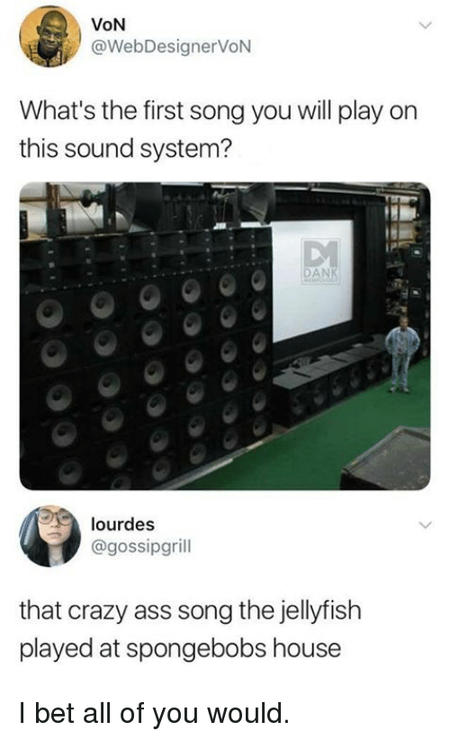 Ass, Crazy, and Funny: VON  @WebDesignerVoN  What's the first song you will play on  this sound system?  DAN  lourdes  @gossipgrill  that crazy ass song the jellyfish  played at spongebobs house I bet all of you would.