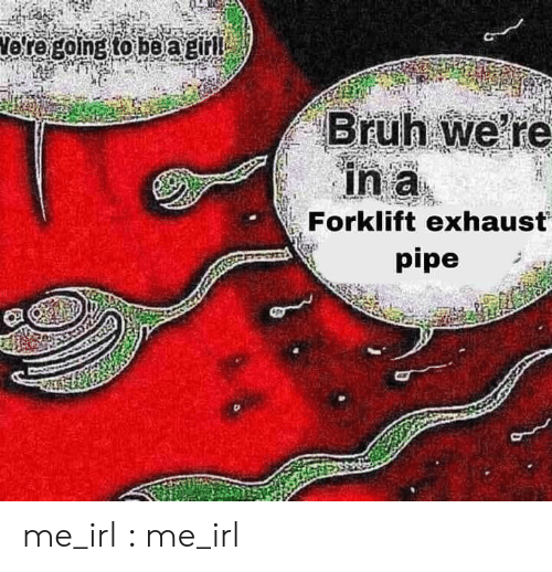 exhaust: Vore going to be agirl  Bruh we re  in a  Forklift exhaust  pipe me_irl : me_irl