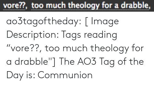 "Target, Too Much, and Tumblr: vore??, too much theology for a drabble, ao3tagoftheday:  [ Image Description: Tags reading ""vore??, too much theology for a drabble""]  The AO3 Tag of the Day is: Communion"