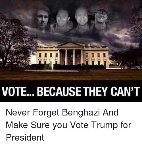Trump For President: VOTE... BECAUSE THEY CAN'T Never Forget Benghazi And Make Sure you Vote  Trump for President