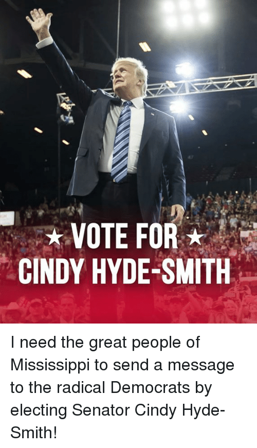 Mississippi: VOTE FOR  CINDY HYDE-SMITH I need the great people of Mississippi to send a message to the radical Democrats by electing Senator Cindy Hyde-Smith!