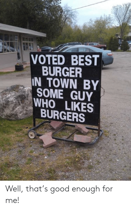 Voted: VOTED BEST  BURGER  IN TOWN BY  SOME GUY  WHO LIKES  BURGERS Well, that's good enough for me!