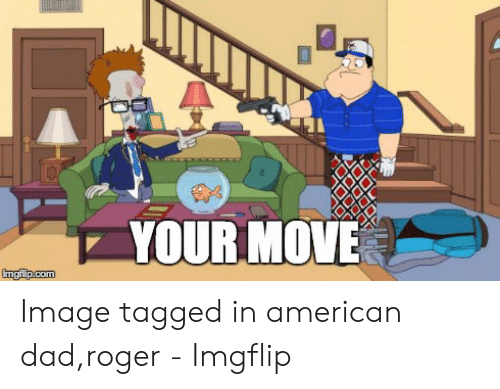 Dad Roger: VOUR MOV: Image tagged in american dad,roger - Imgflip