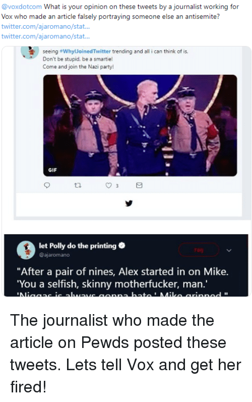 """Gif, Party, and Skinny: @voxdotcom What is your opinion on these tweets by a journalist working for  Vox who made an article falsely portraying someone else an antisemite?  twitter.com/ajaromano/stat..  twitter.com/ajaromano/stat  seeing #whyloinedTwitter trending and all i can think of is.  Don't be stupid, be a smartie!  Come and join the Nazi party!  GIF  let Polly do the printing  @ajaromano  """"After a pair of nines, Alex started in on Mike.  You a selfish, skinny motherfucker, man.'  1I"""