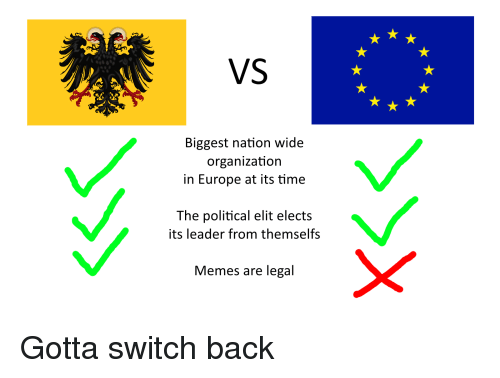Memes, Europe, and Time: VS  Biggest nation wide  organization  in Europe at its time  The political elit elects  its leader from themselfs  Memes are legal
