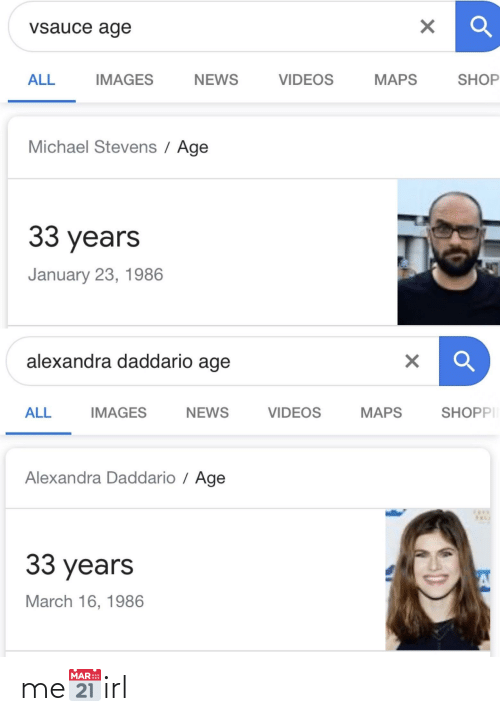 alexandra daddario: vsauce age  ALL  IMAGES  VIDEOS  MAPS  SHOP  NEWS  Michael Stevens / Age  33 years  January 23, 1986  alexandra daddario age  SHOPPII  IMAGES  VIDEOS  NEWS  MAPS  ALL  Alexandra Daddario / Age  33 years  March 16, 1986 me📅irl
