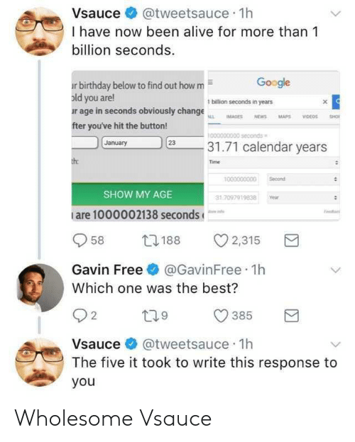 gavin: Vsauce@tweetsauce 1h  I have now been alive for more than 1  billion seconds  Google  r birthday below to find out how m  old you are!  ur age in seconds obviously change  fter you've hit the button!  1 billion seconds in years  0000000300 seconds  January  231.71 calendar years  Time  1000000000 Secon  SHOW MY AGE  1.7097919838 Year  are 1000002138 seconds  958 188 2,315  Gavin Free@GavinFree 1h  Which one was the best?  385 R  2  Vsauce @tweetsauce 1h  The five it took to write this response to  you Wholesome Vsauce