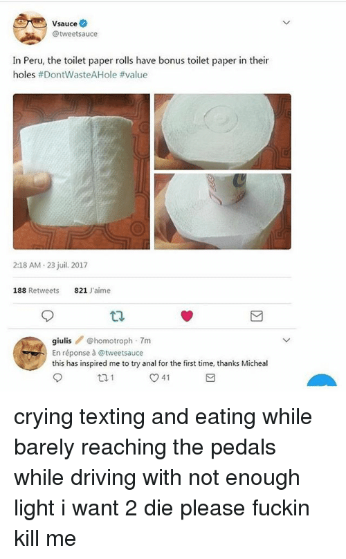 Crying, Driving, and Memes: Vsauce  @tweetsauce  in Peru,the toilet paper ols hve bonustoilet paper in their  holes #DontwasteAHole #value  2:18 AM 23 juil. 2017  188 Retweets  821 J'aime  giulis @homotroph 7m  En réponse à @tweetsauce  this has inspired me to try anal for the first time, thanks Micheal  41 crying texting and eating while barely reaching the pedals while driving with not enough light i want 2 die please fuckin kill me
