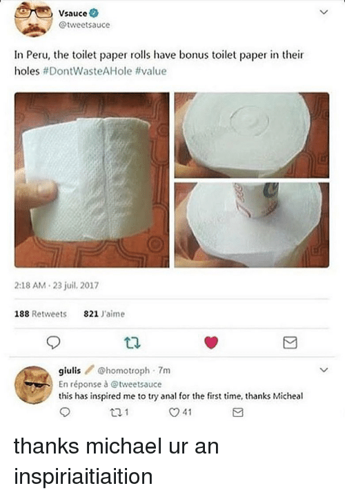 Memes, Holes, and Anal: Vsauce  @tweetsauce  In Peru, the toilet paper rolls have bonus toilet paper in their  holes #DontWasteAHole #value  2:18 AM 23 juil. 2017  188 Retweets 821 Jaime  giulishomotroph- 7m  En réponse à @tweetsauce  this has inspired me to try anal for the first time, thanks Micheal  12.1  O41 thanks michael ur an inspiriaitiaition