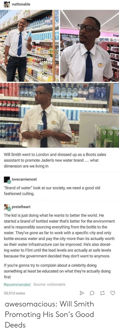 "Tumblr, Will Smith, and Work: vuittonable  frag  Will Smith went to London and dressed up as a Boots sales  assistant to promote Jaden's new water brand  dimension are we living in  what  lovecarriemost  ""Brand of water"" look at our society, we need a good old  fashioned culling.  pvstelheart  The kid is just doing what he wants to better the world. He  started a brand of bottled water that's better for the environment  and is responsibly sourcing everything from the bottle to the  water. They've gone as far to work with a specific city and only  bottle excess water and pay the city more than its actually worth  so their water infrastructure can be improved. He's also donat-  ing water to Flint until the lead levels are actually  because the government decided they don't want to anymore  safe levels  If you're gonna try to complain about a celebrity doing  something at least be educated on what they're actually doing  first  Recommended Source: vuittonable  50,913 notes  MEATER  4 awesomacious:  Will Smith Promoting His Son's Good Deeds"