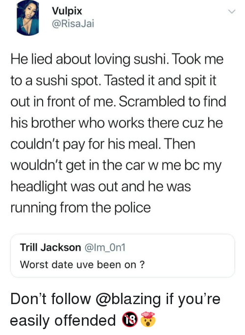 Memes, Police, and Date: Vulpix  @RisaJai  He lied about loving sushi. Took me  to a sushi spot. Tasted it and spitit  out in front of me. Scrambled to find  his brother who works there cuz he  couldn't pay for his meal. Then  Wouldn't get in the car w me bc my  headlight was out and he was  running from the police  Trill Jackson @lm_On1  Worst date uve been on? Don't follow @blazing if you're easily offended 🔞🤯