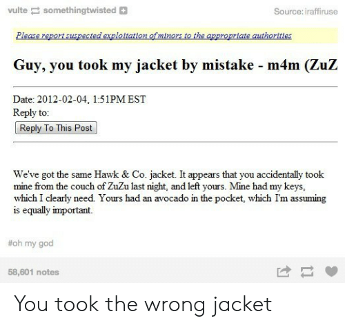 By Mistake: vulte somethingtwisted  Source: iraffiruse  Please report suspected exploitation of minors to the appropriate authorities  Guy, you took my jacket by mistake - m4m (ZuZ  Date: 2012-02-04, 1:51PM EST  Reply to:  Reply To This Post  We've got the same Hawk & Co. jacket. It appears that you accidentally took  mine from the couch of ZuZu last night, and left yours. Mine had my keys,  which I clearly need. Yours had an avocado in the pocket, which I'm assuming  is equally important  #oh my god  58,601 notes You took the wrong jacket