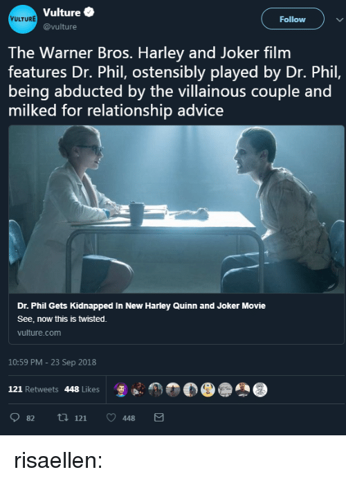 Vulture: Vulture  @vulture  VULTURE  Follow )  The Warner Bros. Harley and Joker film  features Dr. Phil, ostensibly played by Dr. Phil,  being abducted by the villainous couple and  milked for relationship advice  Dr. Phil Gets Kidnapped In New Harley Quinn and Joker Movie  See, now this is twisted.  vulture.com  10:59 PM - 23 Sep 2018  121 Retweets 448 Likes  怎  82 ti 121 448 risaellen: