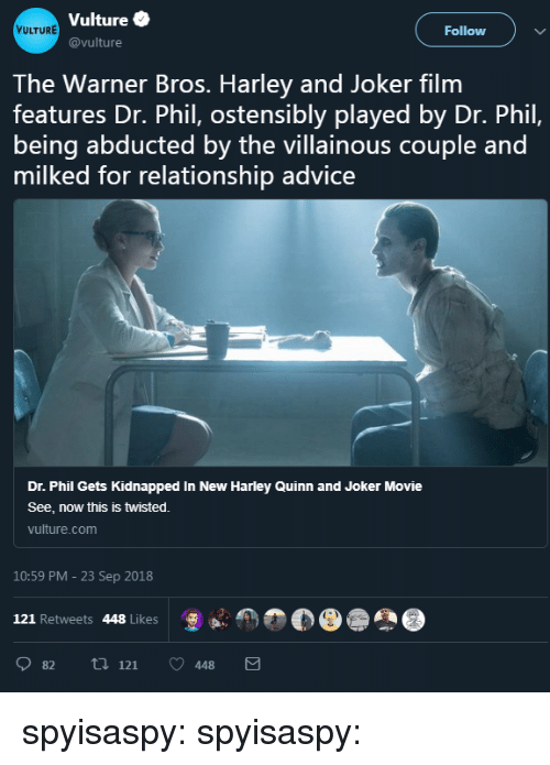 Vulture: Vulture  @vulture  VULTURE  Follow )  The Warner Bros. Harley and Joker film  features Dr. Phil, ostensibly played by Dr. Phil,  being abducted by the villainous couple and  milked for relationship advice  Dr. Phil Gets Kidnapped In New Harley Quinn and Joker Movie  See, now this is twisted.  vulture.com  10:59 PM - 23 Sep 2018  121 Retweets 448 Likes  怎  82 ti 121 448 spyisaspy: spyisaspy: