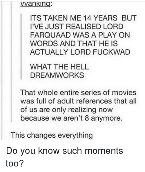 Movies, Taken, and Hell: vvanking:  ITS TAKEN ME 14 YEARS BUT  I'VE JUST REALISED LORD  FARQUAAD WAS A PLAY ON  WORDS AND THAT HE IS  ACTUALLY LORD FUCKWAD  WHAT THE HELL  DREAMWORKS  That whole entire series of movies  was full of adult references that all  of us are only realizing now  because we aren't 8 anymore.  This changes everything Do you know such moments too?