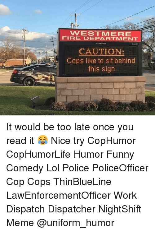 funny comedy: VVESTMERE  FIRE DEPARTMENT  CAUTION:  Cops like to sit behind  this sign It would be too late once you read it 😂 Nice try CopHumor CopHumorLife Humor Funny Comedy Lol Police PoliceOfficer Cop Cops ThinBlueLine LawEnforcementOfficer Work Dispatch Dispatcher NightShift Meme @uniform_humor
