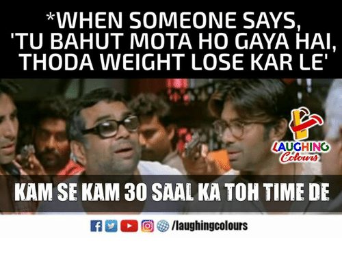 "mota: *VVHEN SOMEONE SAYS,  TU BAHUT MOTA HO GAYA HAI,  THODA WEIGHT LOSE KAR LE""  LAUGHING  Colowrs  KAM SE KAM 30 SAAL KA TOH TIME DE  R M。回參/laughingcolours"