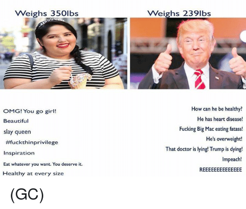 Beautiful, Doctor, and Fucking: VWeighs 350lbs  Weighs 2391bs  OMG! You go girl!  Beautiful  slay queen  #fuckthinprivilege  Inspiration  Eat whatever you want. You deserve it  Healthy at every size  How can he be healthy  He has heart disease!  Fucking Big Mac eating fatass!  He's overweight!  That doctor is lying! Trump is dying!  Impeach! (GC)
