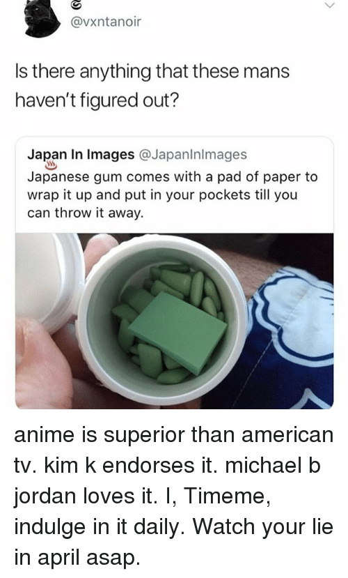 Michael B. Jordan: @vxntanoir  Is there anything that these mans  haven't figured out?  Japan In lmages @Japaninlmages  Japanese gum comes with a pad of paper to  wrap it up and put in your pockets till you  can throw it away. anime is superior than american tv. kim k endorses it. michael b jordan loves it. I, Timeme, indulge in it daily. Watch your lie in april asap.