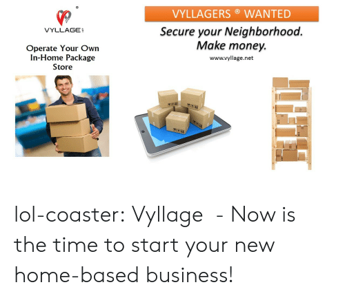Lol, Money, and Tumblr: VYLLAGERS WANTED  Secure your Neighborhood  VYLLAGE  Operate Your Own  In-Home Package  Store  Make money.  www.vyllage.net lol-coaster:    Vyllage  - Now is the time to start your new home-based business!