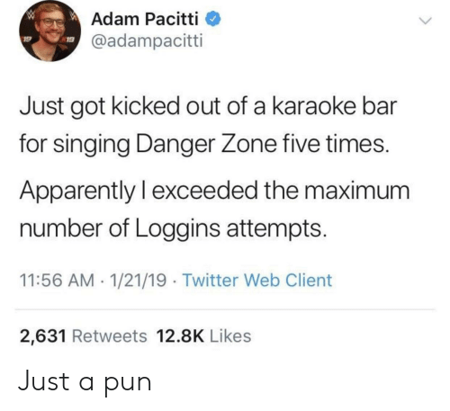 Karaoke Bar: W  Adam Pacitti  @adampacitti  19  Just got kicked out of a karaoke bar  for singing Danger Zone five times.  Apparently I exceeded the maximum  number of Loggins attempts.  11:56 AM 1/21/19 Twitter Web Client  2,631 Retweets 12.8K Likes Just a pun