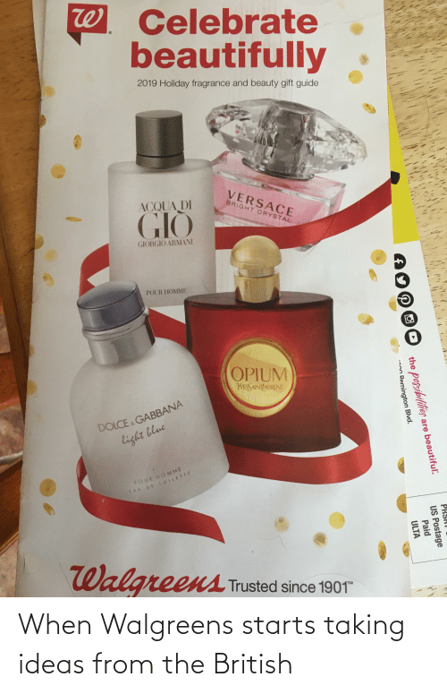 Versace: W Celebrate  beautifully  2019 Holiday fragrance and beauty gift guide  VERSACE  BRIGHT CRYSTAL  ACQUA DI  GIÒ  GIORGIO ARMANI  POUR HOMME  OPIUM  WESSAINILAURENT  DOLCE , GABBANA  light blue  POUR HOMME  EAU DE TOILETTE  Walgreens  Trusted since 1901  TM  PRSAT  the posibilities  are beautiful.  US Postage  Remington Blvd.  Paid  ULTA When Walgreens starts taking ideas from the British