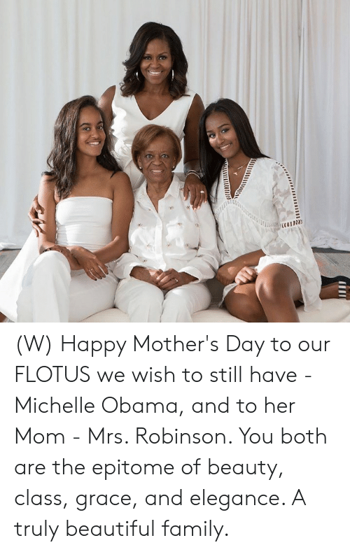 Happy Mothers Day: (W) Happy Mother's Day to our FLOTUS we wish to still have - Michelle Obama, and to her Mom - Mrs. Robinson. You both are the epitome of beauty, class, grace, and elegance. A truly beautiful family.