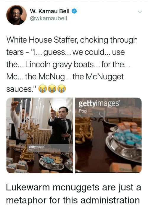 "Metaphor: W. Kamau Bell  @wkamaubell  White House Staffer, choking through  tears - ""I... guess... we could... use  the... Lincoln gravy boats... for the  Mc... the McNug... the McNugget  sauces.""  gettyimages  Pool  gettyimages Lukewarm mcnuggets are just a metaphor for this administration"