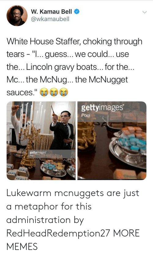 "Metaphor: W. Kamau Bell  @wkamaubell  White House Staffer, choking through  tears - ""I... guess... we could... use  the... Lincoln gravy boats... for the  Mc... the McNug... the McNugget  sauces.""  gettyimages  Pool  gettyimages Lukewarm mcnuggets are just a metaphor for this administration by RedHeadRedemption27 MORE MEMES"