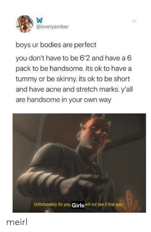 handsome: W  @lovelyamber  boys ur bodies are perfect  you don't have to be 6'2 and have a 6  pack to be handsome. its ok to have a  tummy or be skinny. its ok to be short  and have acne and stretch marks. y'all  are handsome in your own way  Unfortunately for you, Girls will not see it that way meirl