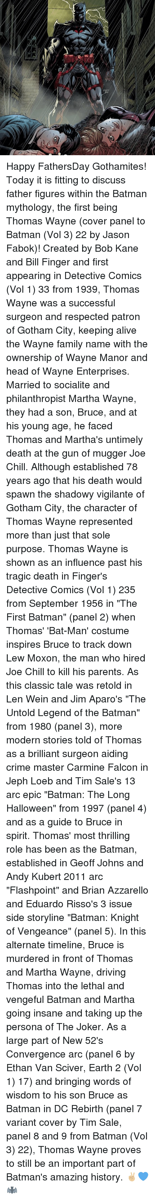 """Alive, Batman, and Chill: w,p Happy FathersDay Gothamites! Today it is fitting to discuss father figures within the Batman mythology, the first being Thomas Wayne (cover panel to Batman (Vol 3) 22 by Jason Fabok)! Created by Bob Kane and Bill Finger and first appearing in Detective Comics (Vol 1) 33 from 1939, Thomas Wayne was a successful surgeon and respected patron of Gotham City, keeping alive the Wayne family name with the ownership of Wayne Manor and head of Wayne Enterprises. Married to socialite and philanthropist Martha Wayne, they had a son, Bruce, and at his young age, he faced Thomas and Martha's untimely death at the gun of mugger Joe Chill. Although established 78 years ago that his death would spawn the shadowy vigilante of Gotham City, the character of Thomas Wayne represented more than just that sole purpose. Thomas Wayne is shown as an influence past his tragic death in Finger's Detective Comics (Vol 1) 235 from September 1956 in """"The First Batman"""" (panel 2) when Thomas' 'Bat-Man' costume inspires Bruce to track down Lew Moxon, the man who hired Joe Chill to kill his parents. As this classic tale was retold in Len Wein and Jim Aparo's """"The Untold Legend of the Batman"""" from 1980 (panel 3), more modern stories told of Thomas as a brilliant surgeon aiding crime master Carmine Falcon in Jeph Loeb and Tim Sale's 13 arc epic """"Batman: The Long Halloween"""" from 1997 (panel 4) and as a guide to Bruce in spirit. Thomas' most thrilling role has been as the Batman, established in Geoff Johns and Andy Kubert 2011 arc """"Flashpoint"""" and Brian Azzarello and Eduardo Risso's 3 issue side storyline """"Batman: Knight of Vengeance"""" (panel 5). In this alternate timeline, Bruce is murdered in front of Thomas and Martha Wayne, driving Thomas into the lethal and vengeful Batman and Martha going insane and taking up the persona of The Joker. As a large part of New 52's Convergence arc (panel 6 by Ethan Van Sciver, Earth 2 (Vol 1) 17) and bringing words of wisdom to his son Bruc"""