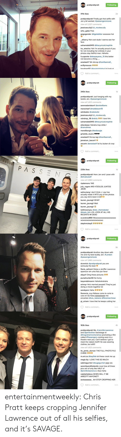 Itu: W prattprattpratt  Following  411k likes  2d  prattprattpratt Finally got that selfie with  Jen y'all wanted. #passengersmovie  view all 3,327 comments  jessicascully2 @_nicolescully  who_gabe Puts  gogogander @itgetsbitter soooo00 hot  alison.y Not cool dude I wanna see her  face  sohamdeb0410 @thecynicalcinephile  ha_elwicho Yoh I'm actually proud of you  for not including her entirely in your  photos stay faithful man. Hahaha  f.a.aponte @alexpayares_15 this better  not become a thing......  areetashf Yah dicrop @hanifaannafi_  ev3lynsouza se  baraham92 @kavleiahdelsol lol look at  Add a comment...  O o o   W prattprattpratt  Following  340k likes  1d  prattprattpratt Just hanging with my  bestie Jen. #passengersmovie  view all 1,423 comments  serenadavidson1 @emlwilliams  marschaef @mattbloom19  ashdsabo @catestultz  jessicascully2 @_nicolescully  love him  raindrop_18 @vkirts  sohamdeb0410 @thecynicalcinephile  ellarobase Hahaha trop drôle !  @canutimes  mandiborgia @lexiborgia  griselda_buera  areetashf Dicrop lagi @hanifaannafi  jamaican_bacon1  zecartn @areetashf lol itu bukan di crop  Add a comment...  O o o   prattprattpratt  Following  PASSEN  235k likes  1d  prattprattpratt Here Jen and I pose with  @elrubiuswtf  view all 3,963 comments  ripdemons YAS  july_rogers MIS 4 ÍDOLOS JUNTOS  MORI  selina.tang I don't think J. Law has  actually made it INTO any of the photos  you say she's been in G  lauren_jauregii WHAT  lauren_jauregii Wait  lauren_jauregii  iwillmoonyou @ster_themolester  @lewis_bim LOL LOOK AT ALL HIS  RECENTS IM DEAD  sr.andrew890 Wowowoowowowoowowo  wowoowowowoowowowo  stephmckay0  Add a comment...  O o O   prattprattpratt  Following  270k likes  9h  prattprattpratt Another day down with  me and my best buddy Jen. #London  #passengersmovie  view all 1,846 comments  dcrenick @prattprattpratt you are  seriously the best  flavia_selicani Deixa a Jeniffer Lawrence  aparecer em uma foto por favor  allyyz1 Omg these pictures  pursehunter00 