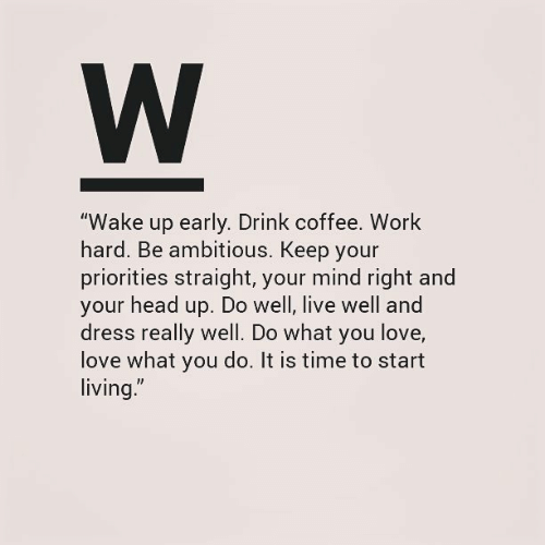 """Ambitious: W  """"Wake up early. Drink coffee. Work  hard. Be ambitious. Keep your  priorities straight, your mind right and  your head up. Do well, live well and  dress really well. Do what you love,  love what you do. It is time to start  living."""""""