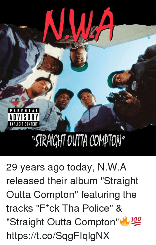 """Straight Outta Compton: .WA  PARENTAL  ADVISORY  EXPLICIT CONTENT  STRAICHT OUTA COMPTON* 29 years ago today, N.W.A released their album """"Straight Outta Compton"""" featuring the tracks """"F*ck Tha Police"""" & """"Straight Outta Compton""""🔥💯 https://t.co/SqgFIqlgNX"""
