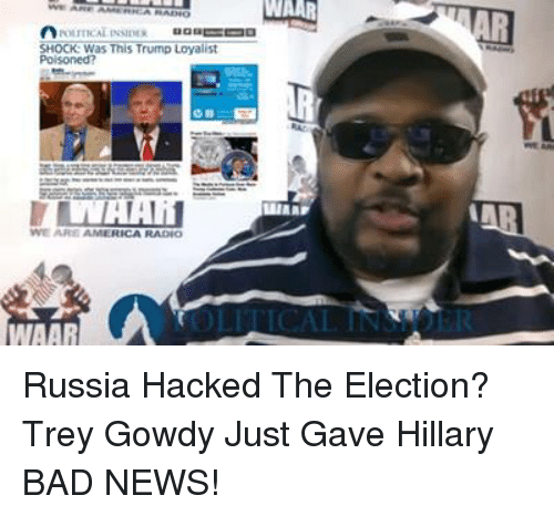 America, Bad, and News: WAAR  SHOCK: Was This Trump Loyalist  WE ARE AMERICA RADIO Russia Hacked The Election? Trey Gowdy Just Gave Hillary BAD NEWS!