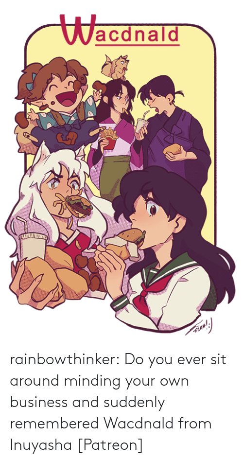 Business: Wacdnald rainbowthinker:  Do you ever sit around minding your own business and suddenly remembered Wacdnald from Inuyasha [Patreon]