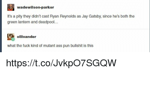 Ass, Jay, and Jay Gatsby: wadewilson-parker  It's a pity they didn't cast Ryan Reynolds as Jay Gatsby, since he's both the  green lantern and deadpool...  ollivander  what the fuck kind of mutant ass pun bullshit is this https://t.co/JvkpO7SGQW