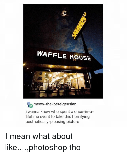 Photoshoper: WAFFLE HOUSE  TAONG  meow-the-betelgeusian  i wanna know who spent a once-in-a-  lifetime event to take this horrifying  aesthetically-pleasing picture I mean what about like..,.,photoshop tho