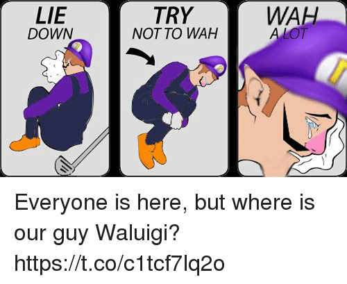 wah: WAH  LIE  DOWN  TRY  NOT TO WAH Everyone is here, but where is our guy Waluigi? https://t.co/c1tcf7lq2o