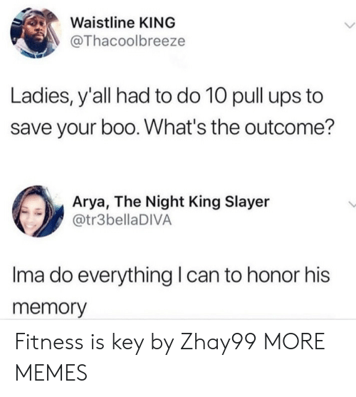Outcome: Waistline KING  @Thacoolbreeze  Ladies, y'all had to do 10 pull ups to  save your boo. What's the outcome?  Arya, The Night King Slayer  @tr3bellaDIVA  Ima do everything can to honor his  memory Fitness is key by Zhay99 MORE MEMES