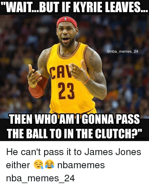 """Memes, Nba, and James Jones: """"WAIT...BUT IF KYRIE LEAVES  @nba memes 24  23  THEN WHOAMIGONNA PASS  THE BALL TO IN THE CLUTCH?"""" He can't pass it to James Jones either 😪😂 nbamemes nba_memes_24"""