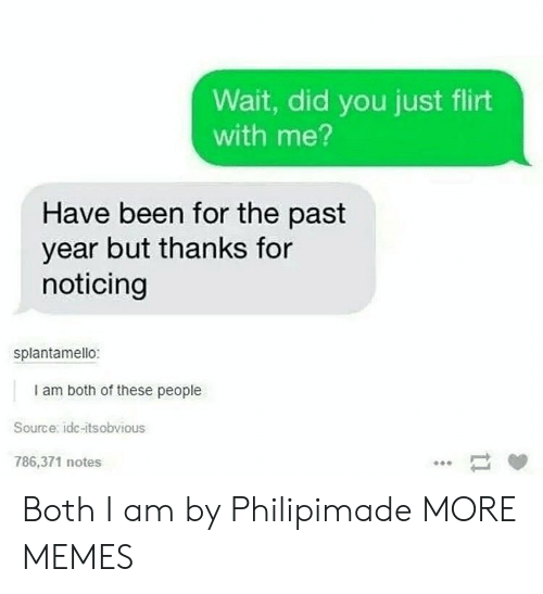 Dank, Memes, and Target: Wait, did you just flirt  with me?  Have been for the past  year but thanks for  noticing  splantamello:  I am both of these people  Source: idc-itsobvious  786,371 notes Both I am by Philipimade MORE MEMES