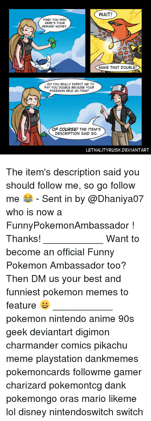 Digimon: WAIT!  FINE! YOu WIN!  HERE'S YOUR  REWARD MONEY  MAKE THAT DOUBLE  DO YOU REALLY EXPECT ME TO  PAY YOU DOUBLE BECALISE YOUR  POKEMON HELD AN ITEM  OF COURSE! THE ITEM'S  DESCRIPTION SAID SO.  LETHALITYRUSH.DEVIANTART The item's description said you should follow me, so go follow me 😂 - Sent in by @Dhaniya07 who is now a FunnyPokemonAmbassador ! Thanks! ___________ Want to become an official Funny Pokemon Ambassador too? Then DM us your best and funniest pokemon memes to feature 😀 ___________ pokemon nintendo anime 90s geek deviantart digimon charmander comics pikachu meme playstation dankmemes pokemoncards followme gamer charizard pokemontcg dank pokemongo oras mario likeme lol disney nintendoswitch switch