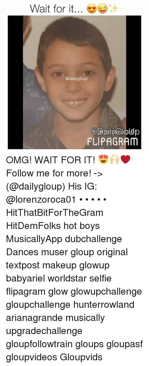 Hot Boy: Wait for it  @dailygloup  @Daily Poldp  FLIPAGRAM OMG! WAIT FOR IT! 😍🙌🏼❤️ Follow me for more! -> (@dailygloup) His IG: @lorenzoroca01 • • • • • HitThatBitForTheGram HitDemFolks hot boys MusicallyApp dubchallenge Dances muser gloup original textpost makeup glowup babyariel worldstar selfie flipagram glow glowupchallenge gloupchallenge hunterrowland arianagrande musically upgradechallenge gloupfollowtrain gloups gloupasf gloupvideos Gloupvids