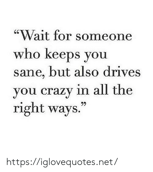 "Crazy, All The, and Net: ""Wait for someone  who keeps you  sane, but also drives  you crazy in all the  right ways.  99 https://iglovequotes.net/"